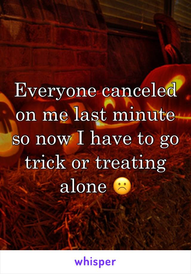Everyone canceled on me last minute so now I have to go trick or treating alone ☹️