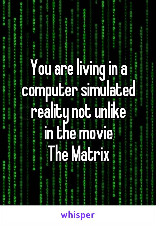 You are living in a computer simulated reality not unlike in the movie The Matrix