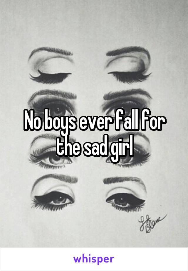 No boys ever fall for the sad girl