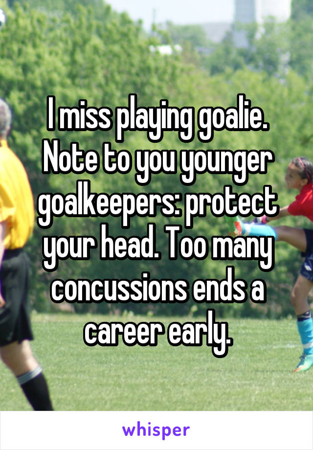 I miss playing goalie. Note to you younger goalkeepers: protect your head. Too many concussions ends a career early.