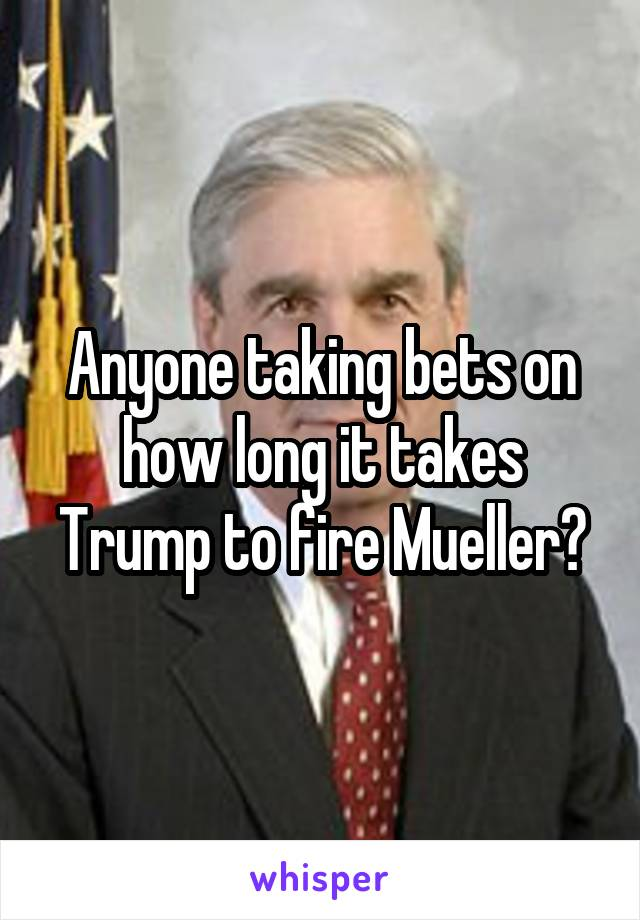 Anyone taking bets on how long it takes Trump to fire Mueller?