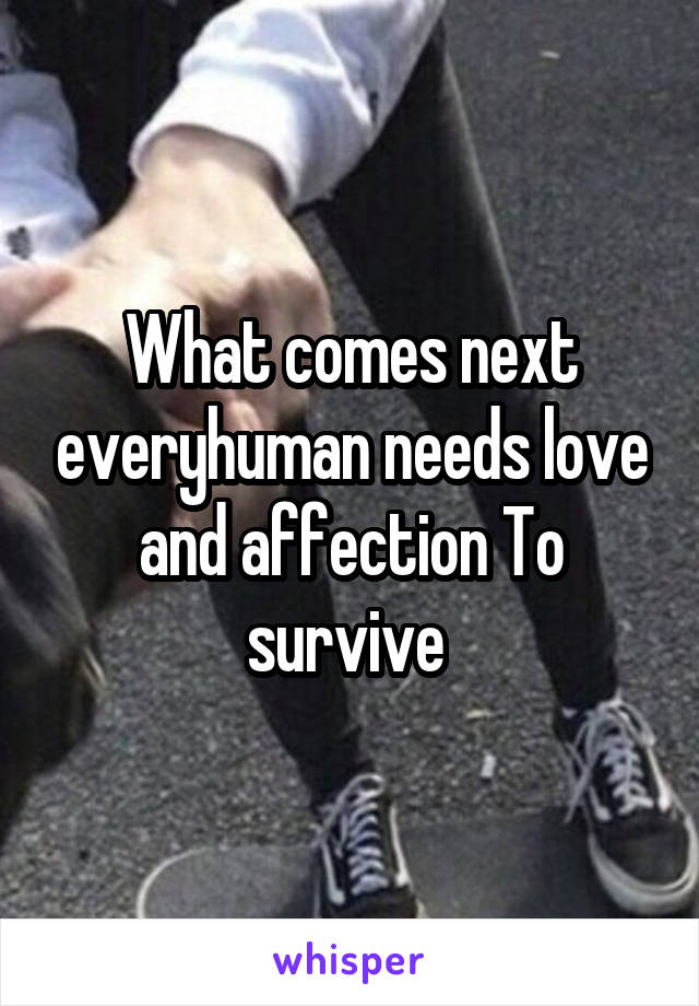 What comes next everyhuman needs love and affection To survive