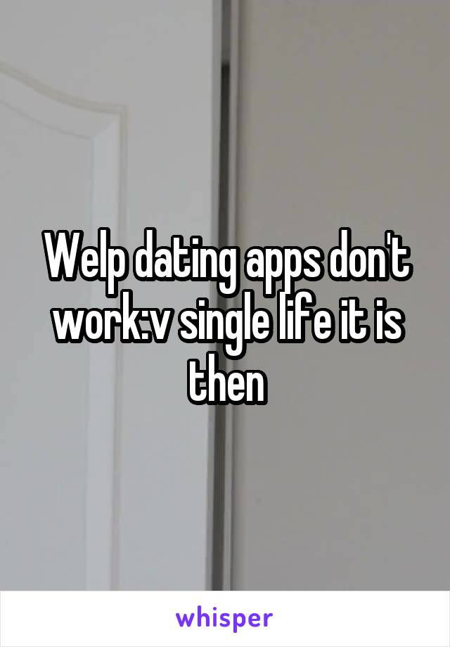 Welp dating apps don't work:v single life it is then