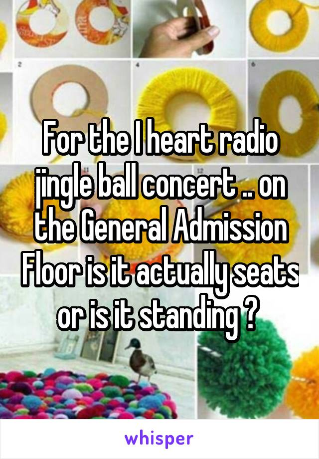 For the I heart radio jingle ball concert .. on the General Admission Floor is it actually seats or is it standing ?