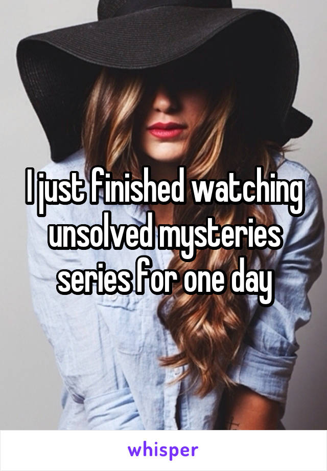 I just finished watching unsolved mysteries series for one day