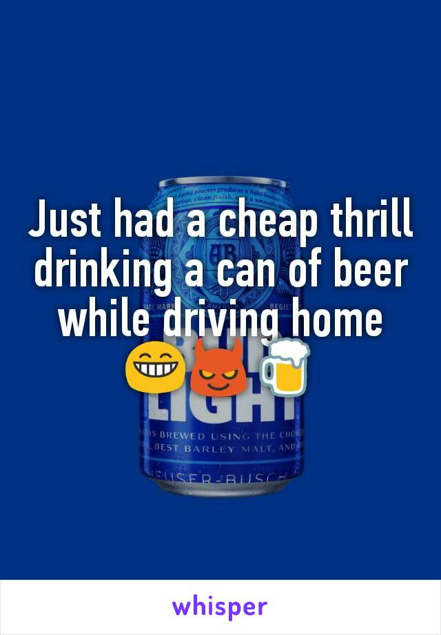 Just had a cheap thrill drinking a can of beer while driving home 😁😈🍺