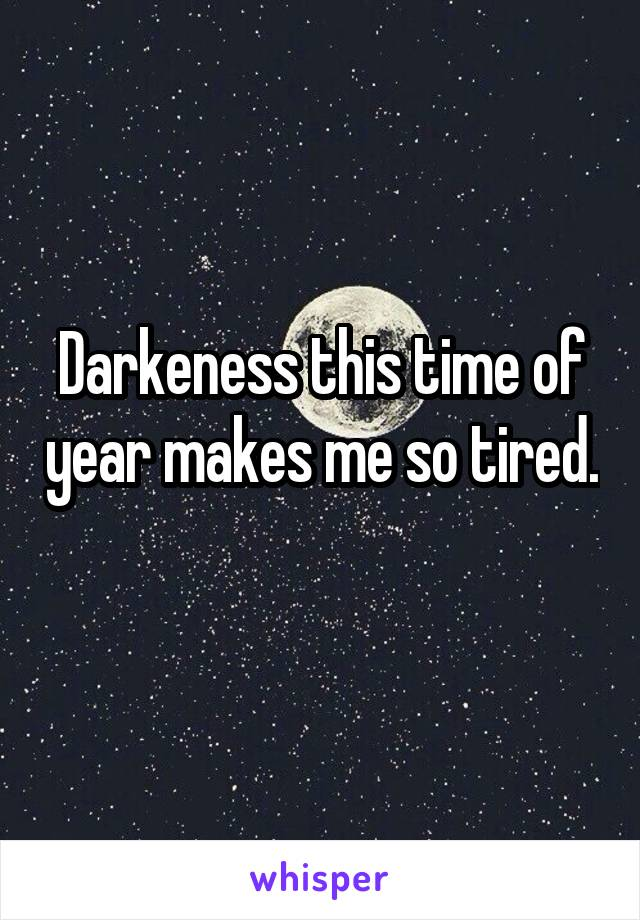 Darkeness this time of year makes me so tired.