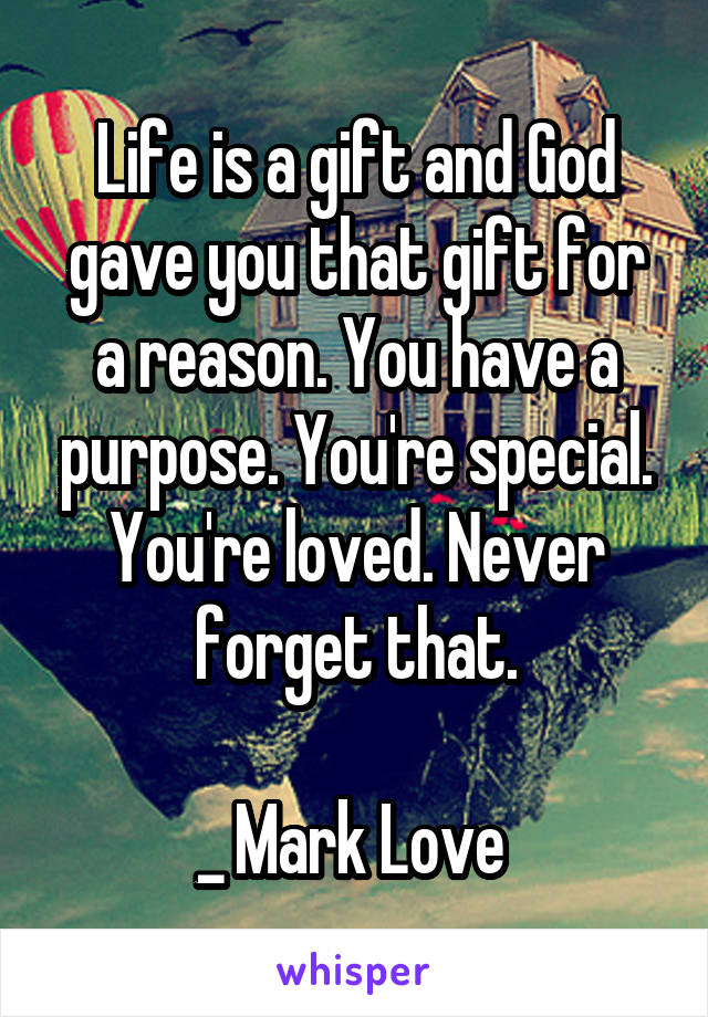 Life is a gift and God gave you that gift for a reason. You have a purpose. You're special. You're loved. Never forget that.  _ Mark Love