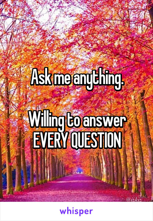 Ask me anything.  Willing to answer EVERY QUESTION