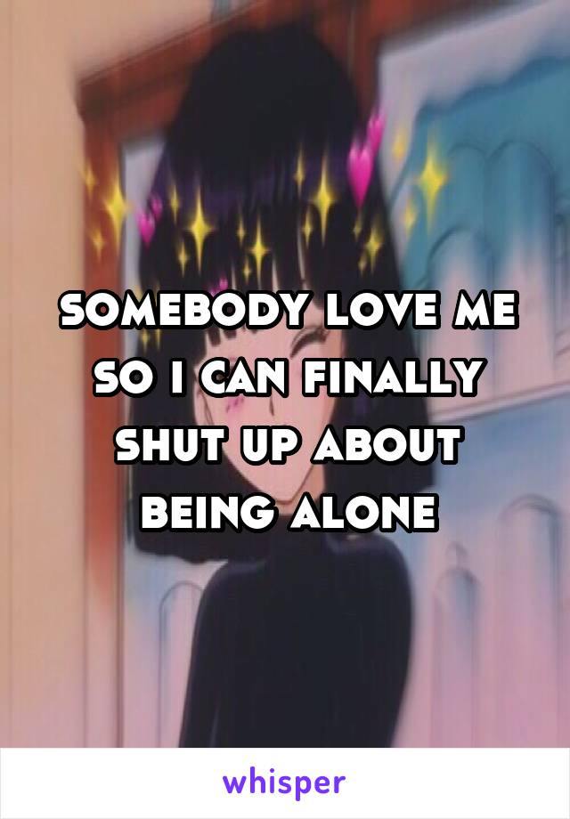 somebody love me so i can finally shut up about being alone