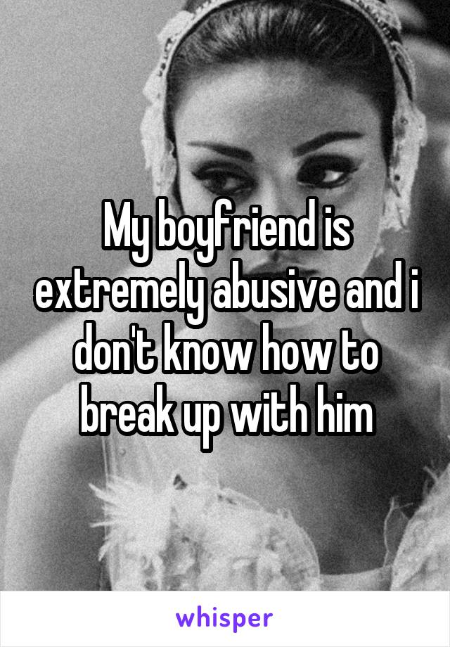 My boyfriend is extremely abusive and i don't know how to break up with him