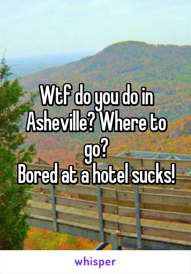 Wtf do you do in Asheville? Where to go? Bored at a hotel sucks!