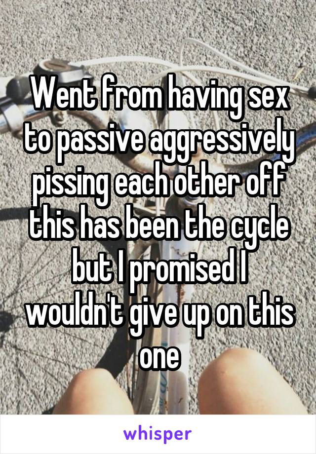 Went from having sex to passive aggressively pissing each other off this has been the cycle but I promised I wouldn't give up on this one