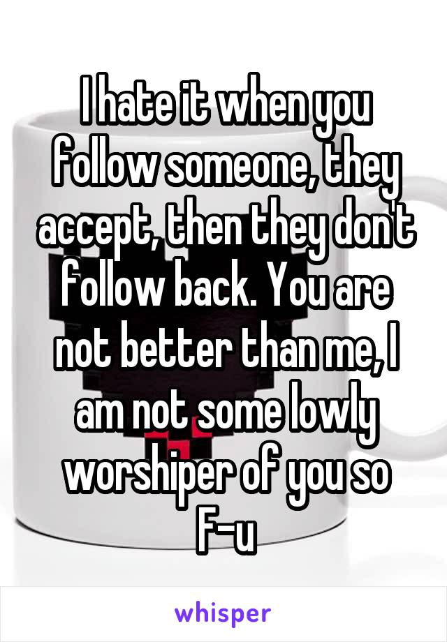 I hate it when you follow someone, they accept, then they don't follow back. You are not better than me, I am not some lowly worshiper of you so F-u