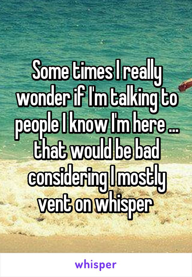 Some times I really wonder if I'm talking to people I know I'm here ... that would be bad considering I mostly vent on whisper