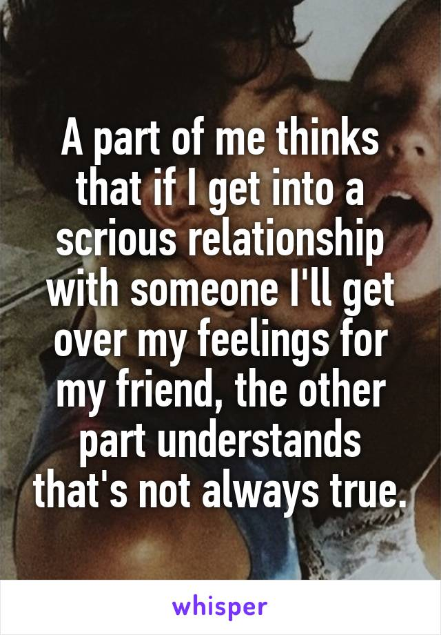 A part of me thinks that if I get into a scrious relationship with someone I'll get over my feelings for my friend, the other part understands that's not always true.