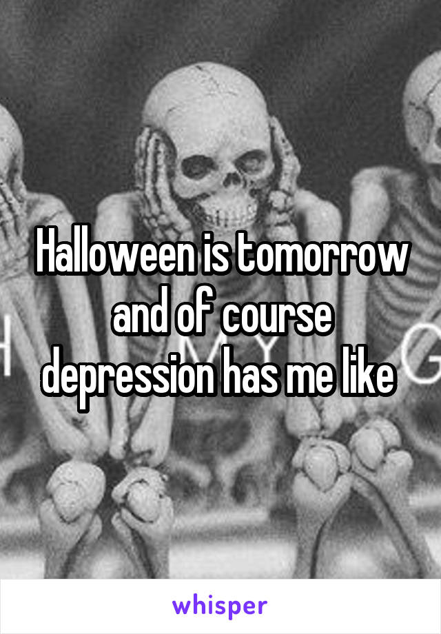 Halloween is tomorrow and of course depression has me like