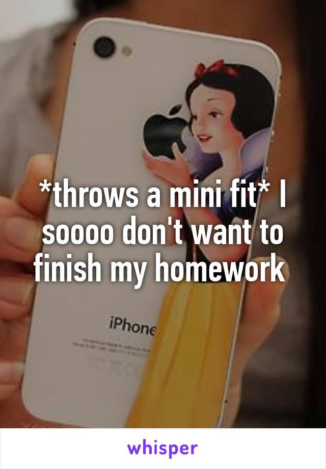 *throws a mini fit* I soooo don't want to finish my homework