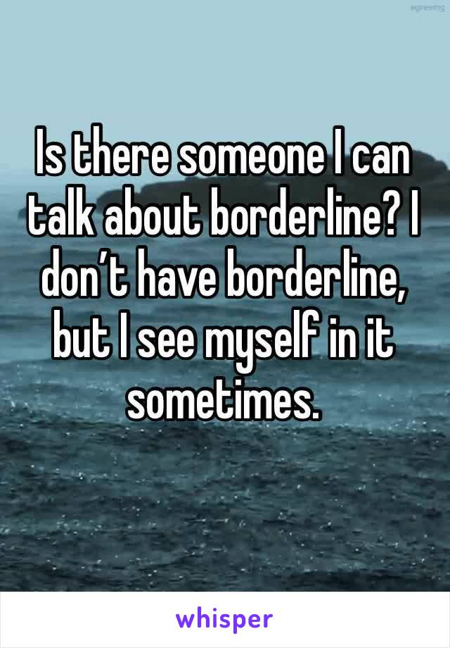 Is there someone I can talk about borderline? I don't have borderline, but I see myself in it sometimes.