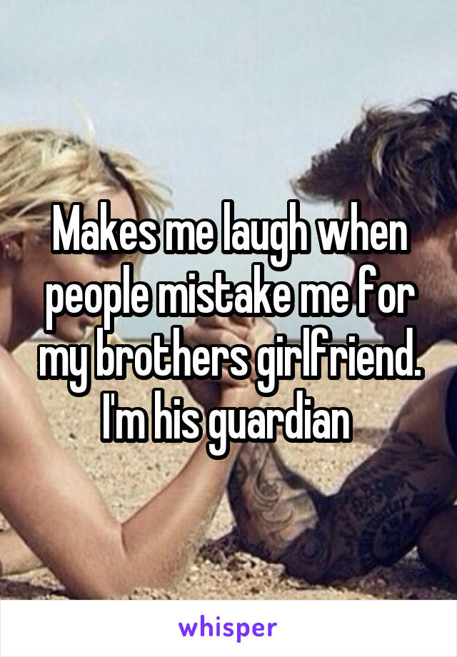 Makes me laugh when people mistake me for my brothers girlfriend. I'm his guardian