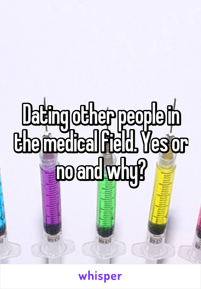 Dating other people in the medical field. Yes or no and why?