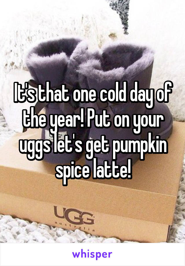 It's that one cold day of the year! Put on your uggs let's get pumpkin spice latte!