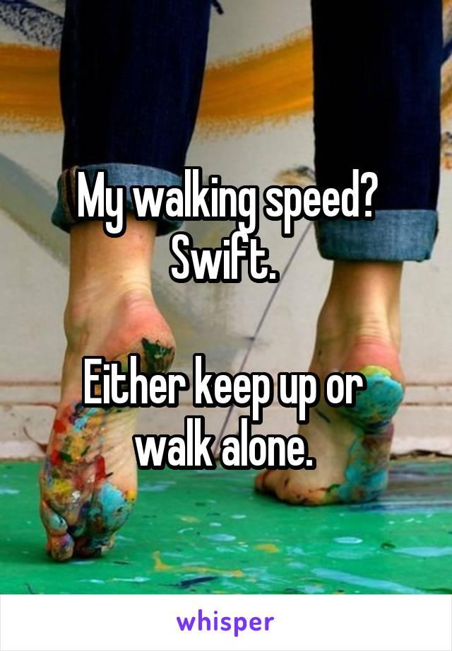 My walking speed? Swift.   Either keep up or  walk alone.