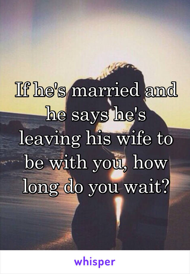 If he's married and he says he's leaving his wife to be with you, how long do you wait?