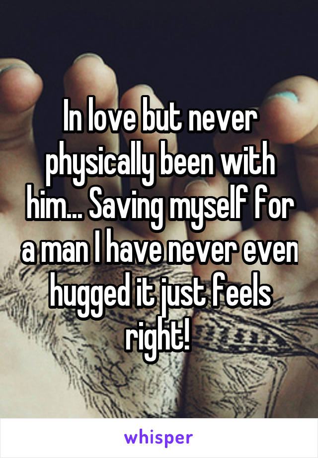 In love but never physically been with him... Saving myself for a man I have never even hugged it just feels right!