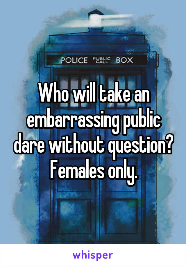 Who will take an embarrassing public dare without question? Females only.