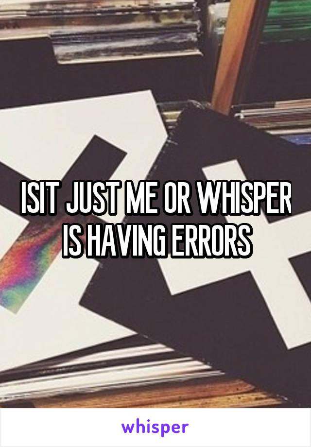 ISIT JUST ME OR WHISPER IS HAVING ERRORS