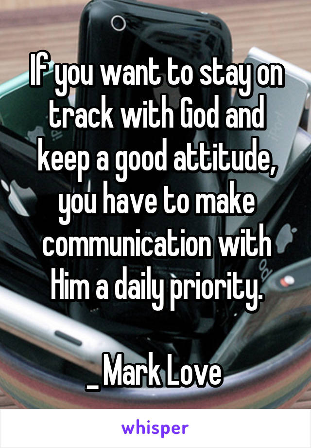 If you want to stay on track with God and keep a good attitude, you have to make communication with Him a daily priority.  _ Mark Love