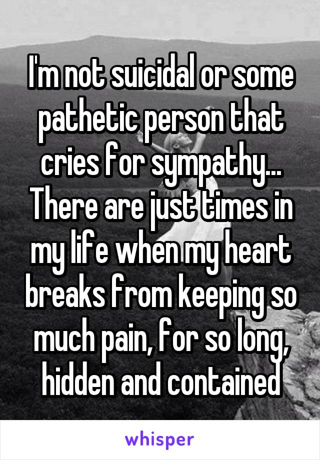 I'm not suicidal or some pathetic person that cries for sympathy... There are just times in my life when my heart breaks from keeping so much pain, for so long, hidden and contained