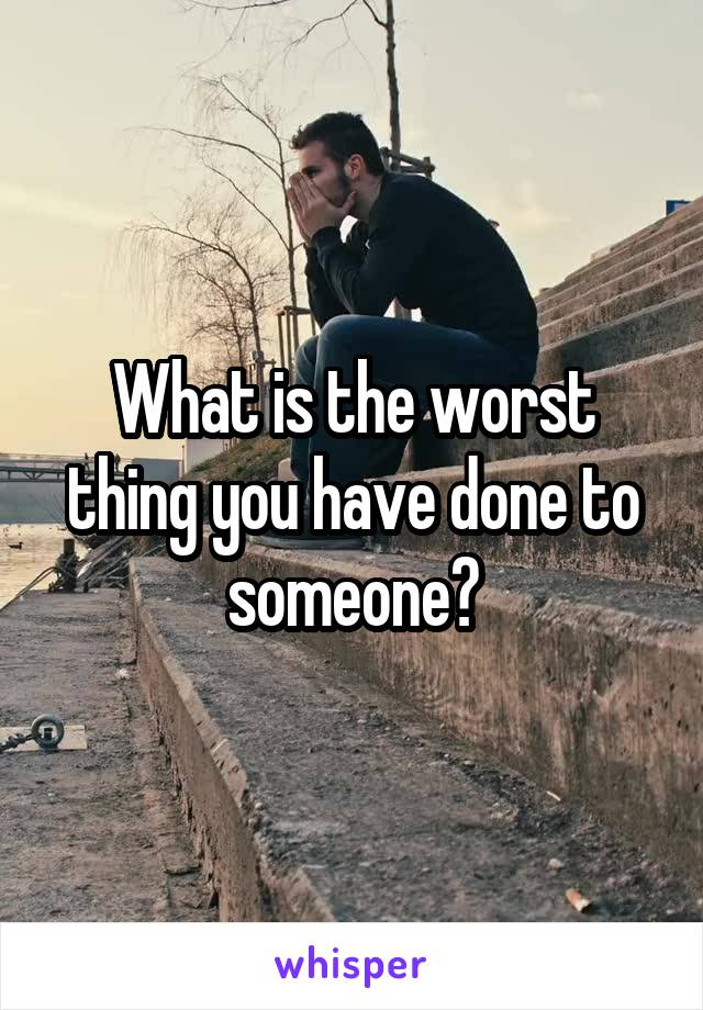 What is the worst thing you have done to someone?