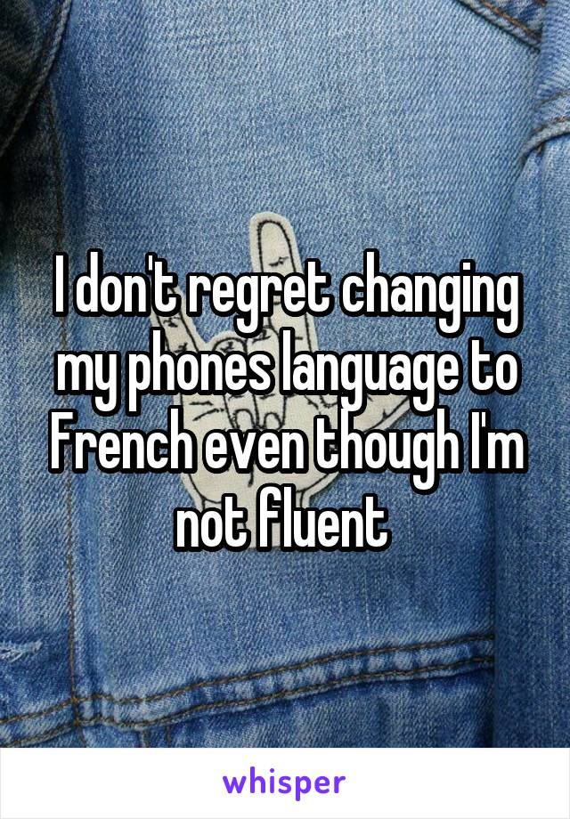 I don't regret changing my phones language to French even though I'm not fluent