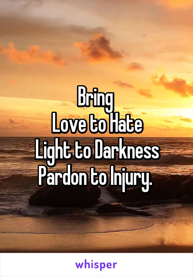 Bring  Love to Hate Light to Darkness Pardon to Injury.