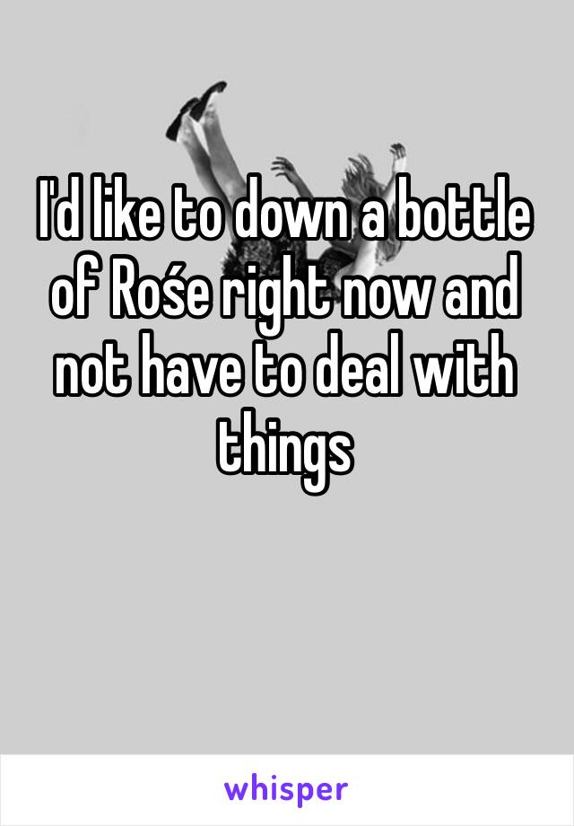 I'd like to down a bottle of Rośe right now and not have to deal with things