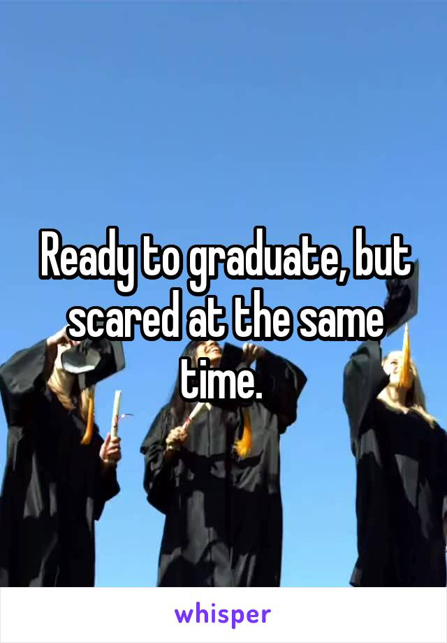 Ready to graduate, but scared at the same time.