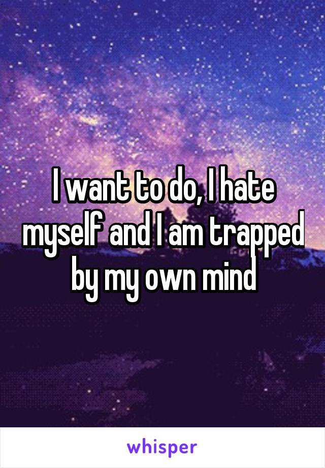 I want to do, I hate myself and I am trapped by my own mind