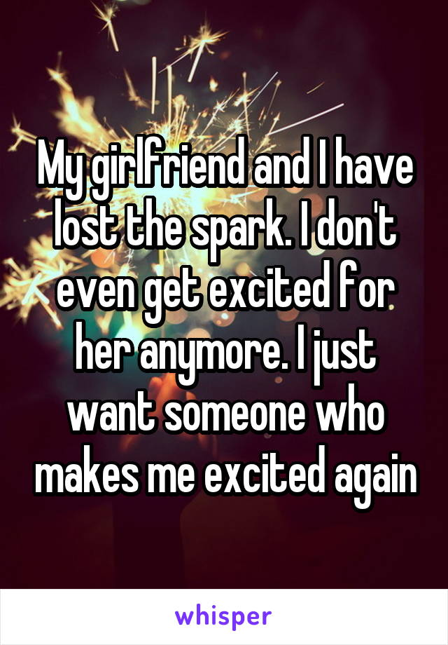 My girlfriend and I have lost the spark. I don't even get excited for her anymore. I just want someone who makes me excited again