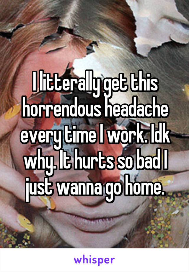 I litterally get this horrendous headache every time I work. Idk why. It hurts so bad I just wanna go home.