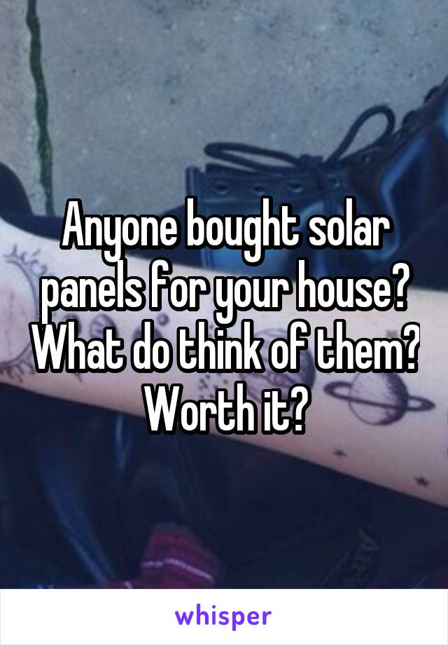 Anyone bought solar panels for your house? What do think of them? Worth it?