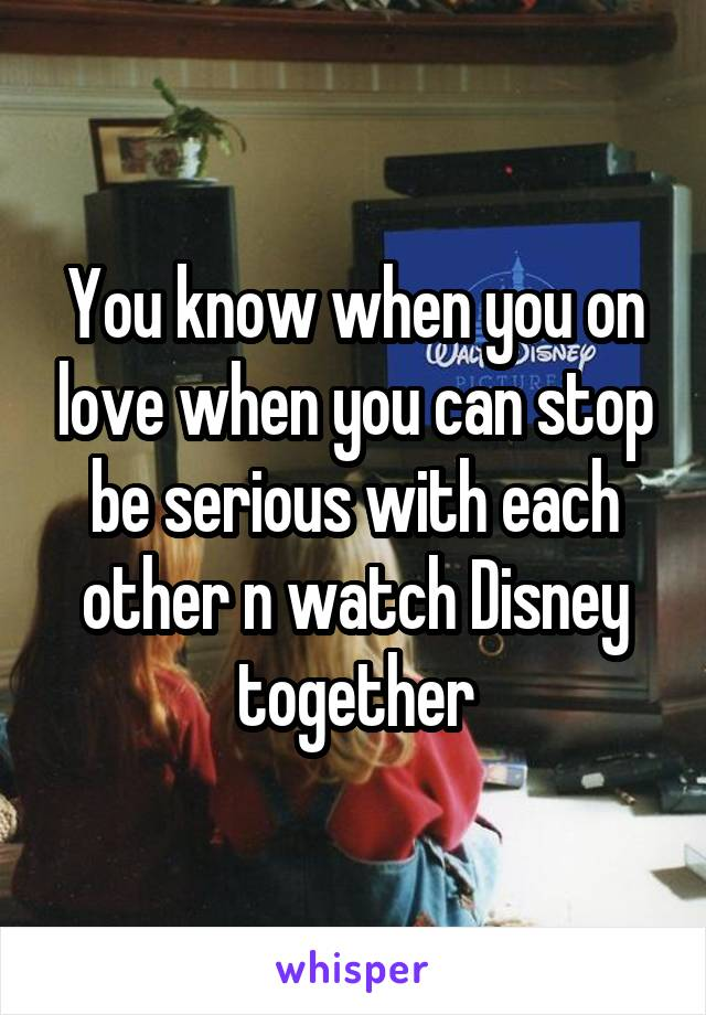 You know when you on love when you can stop be serious with each other n watch Disney together