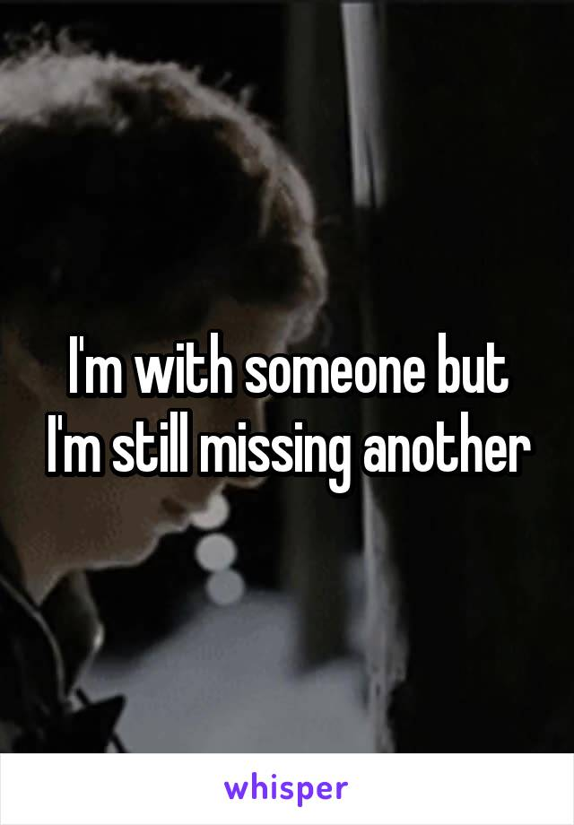 I'm with someone but I'm still missing another