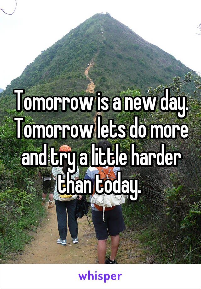 Tomorrow is a new day. Tomorrow lets do more and try a little harder than today.