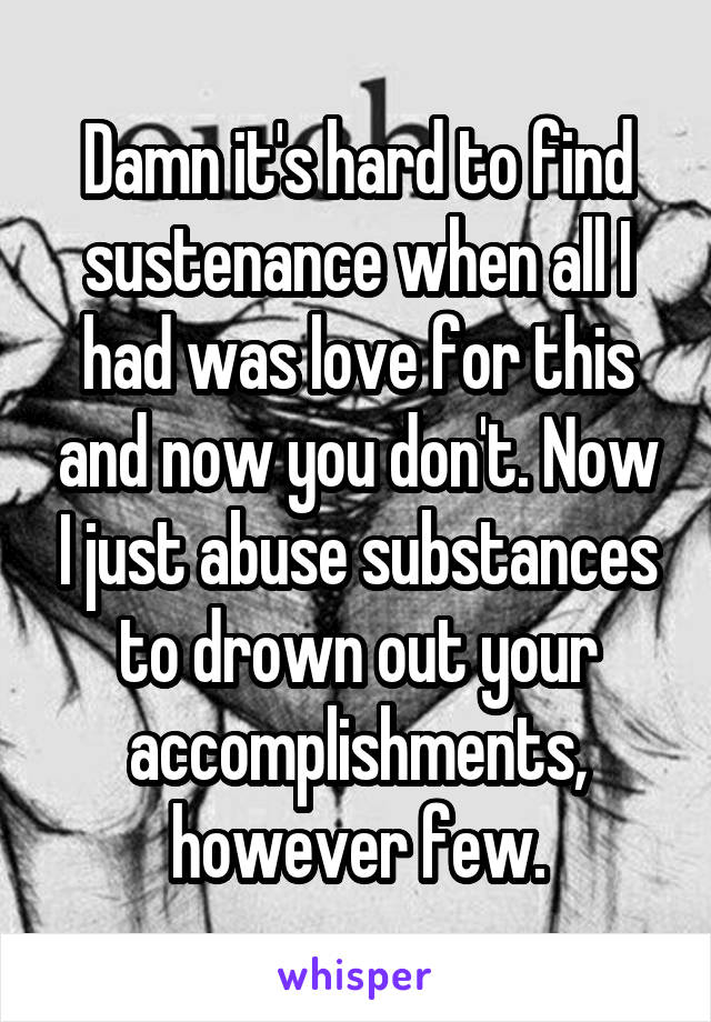 Damn it's hard to find sustenance when all I had was love for this and now you don't. Now I just abuse substances to drown out your accomplishments, however few.
