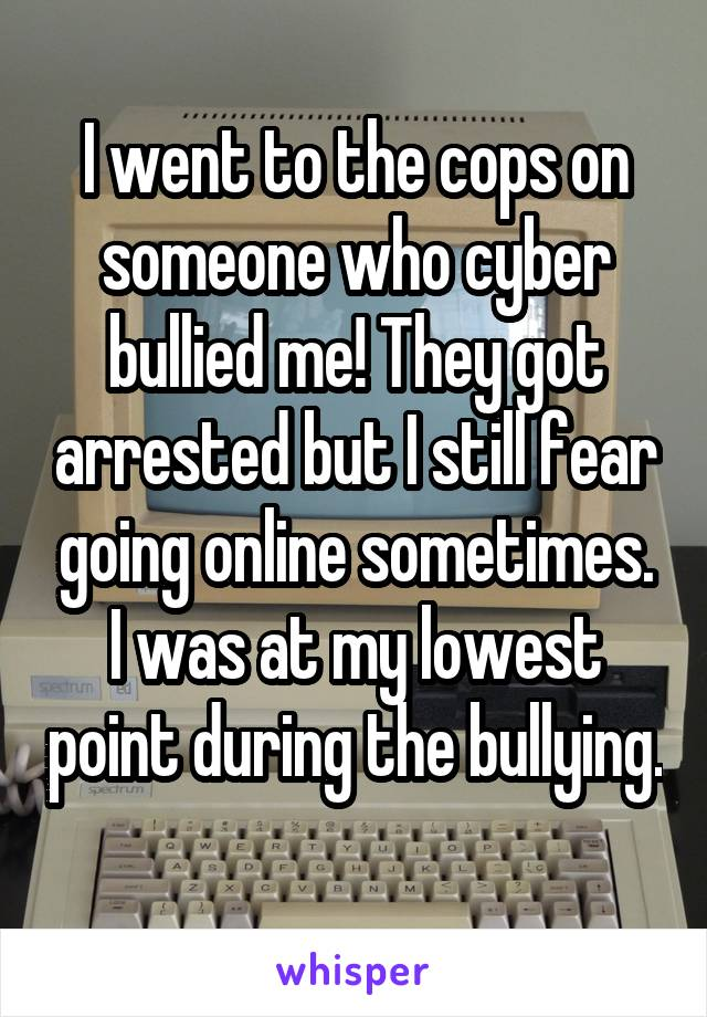 I went to the cops on someone who cyber bullied me! They got arrested but I still fear going online sometimes. I was at my lowest point during the bullying.
