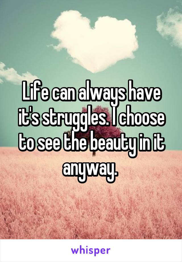 Life can always have it's struggles. I choose to see the beauty in it anyway.