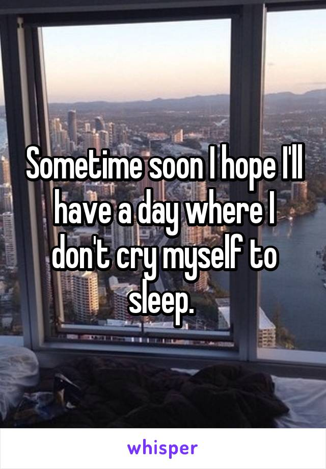 Sometime soon I hope I'll have a day where I don't cry myself to sleep.