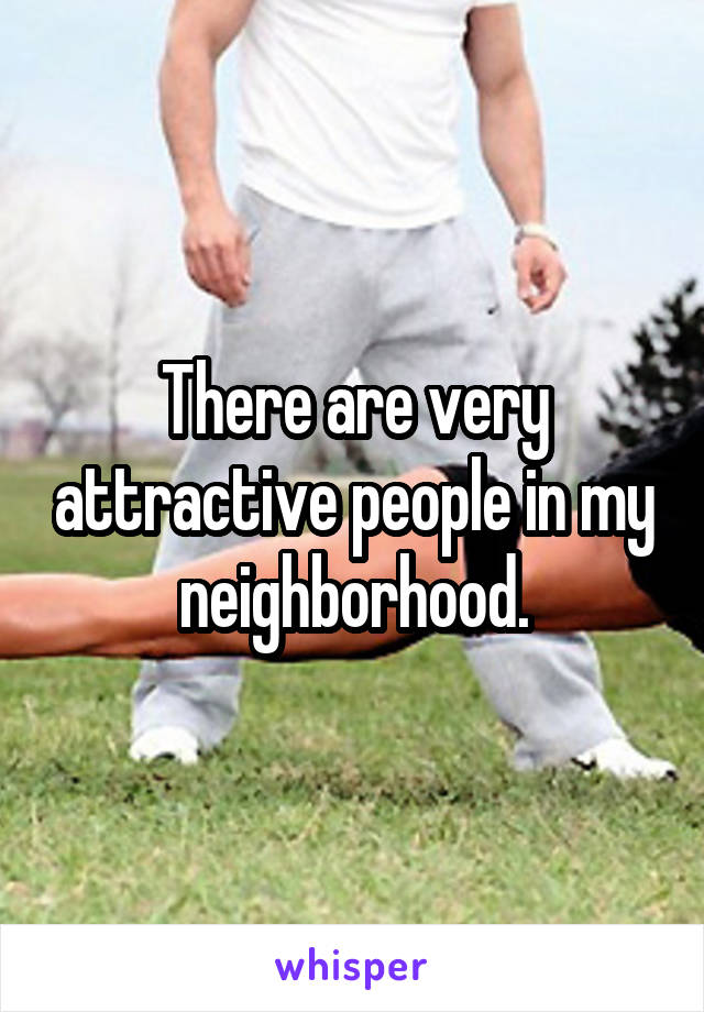 There are very attractive people in my neighborhood.